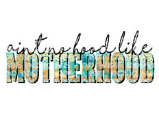 Ain't No Hood Like Motherhood HTV Print