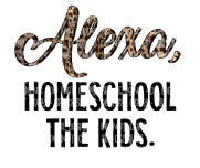 Alexa, Homeschool The Kids Sublimation Transfer