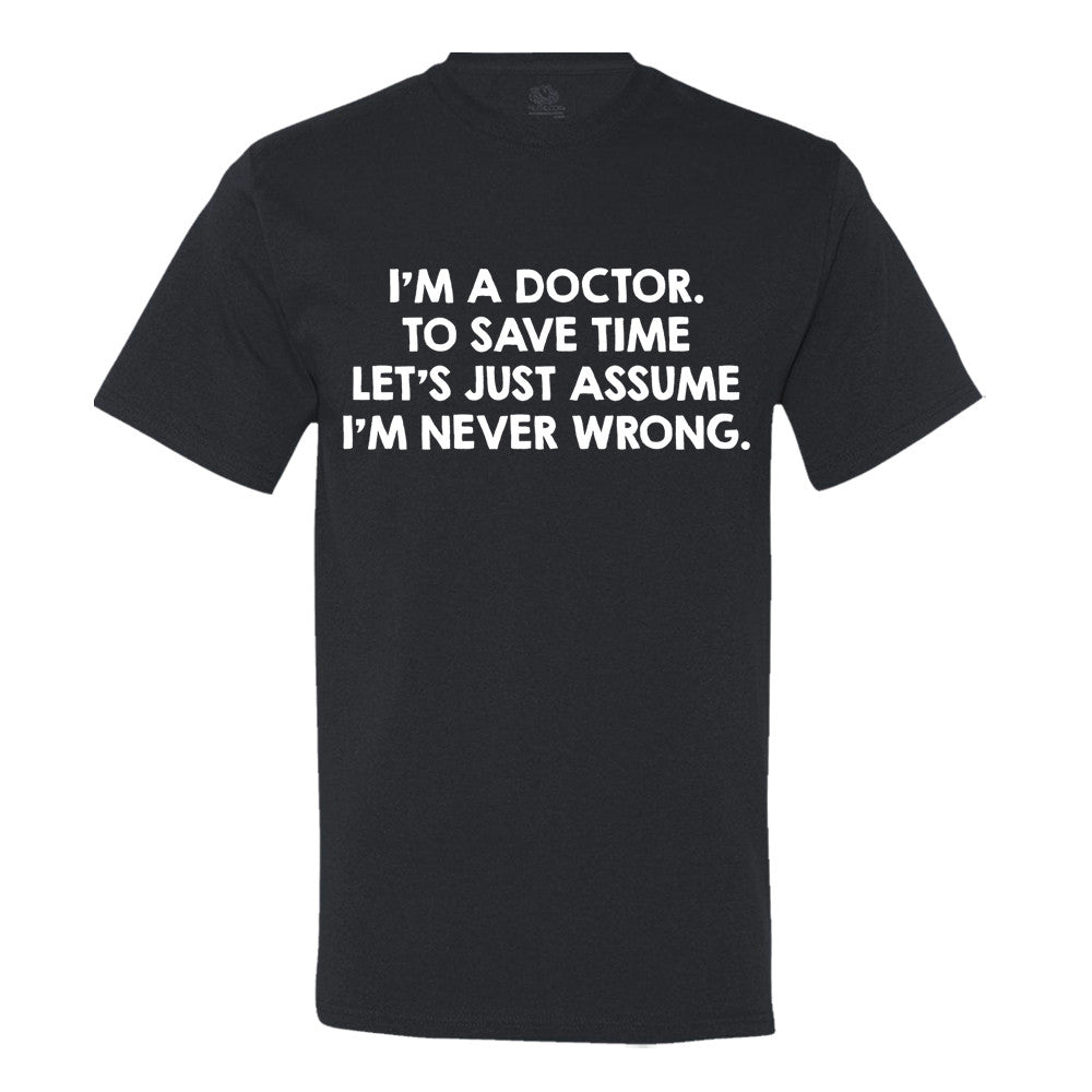 I'm A Doctor, To Save Time Let's Just Assume I'm Never Wrong