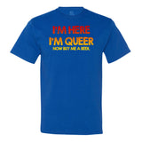 I'm Here I'm Queer Now Buy Me A Beer T-shirt