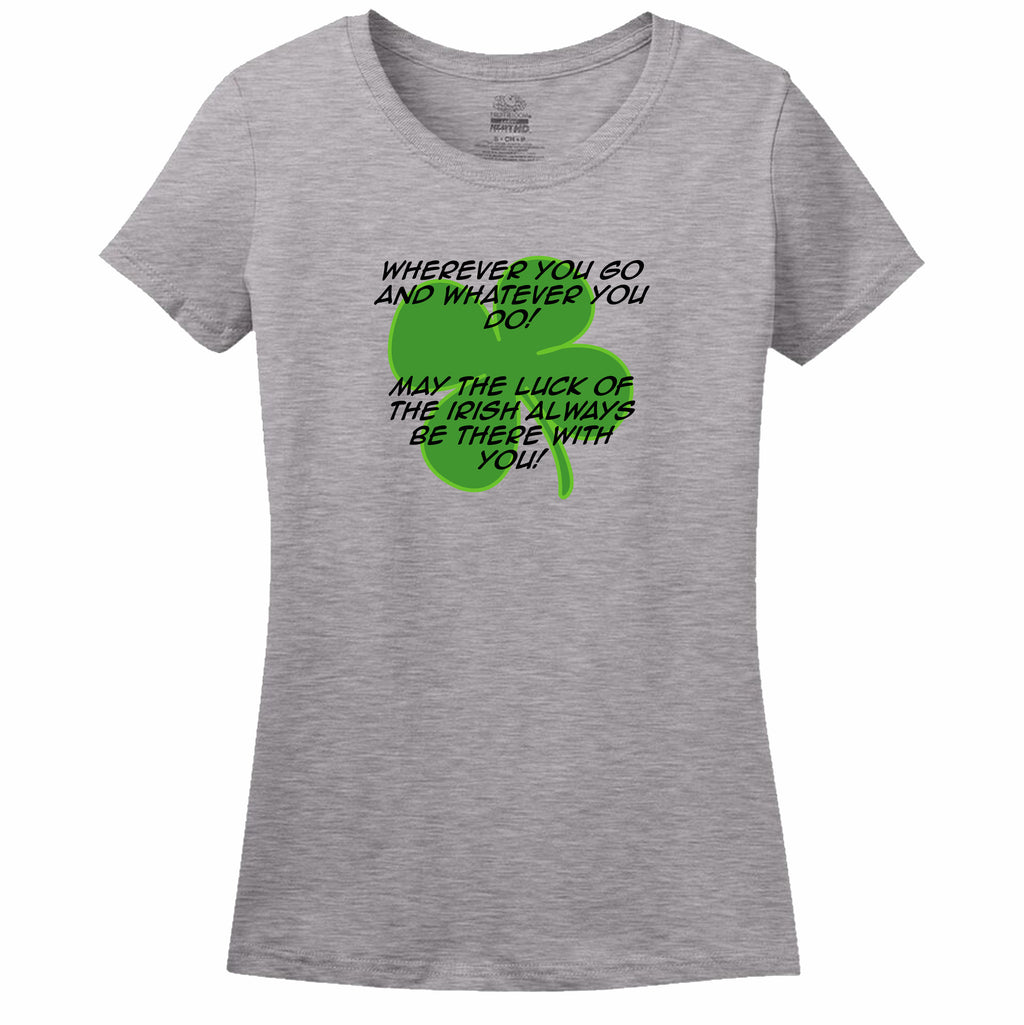 Wherever You Go And Whatever You Do, May The Luck Of The Irish Always Be With You! Womens Tee