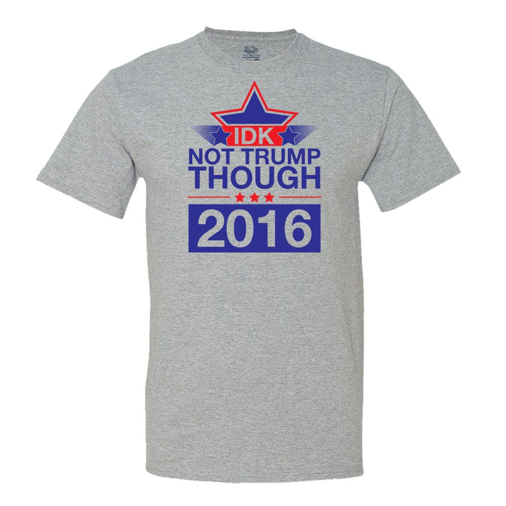 IDK Not Trump Though 2016 T-shirt