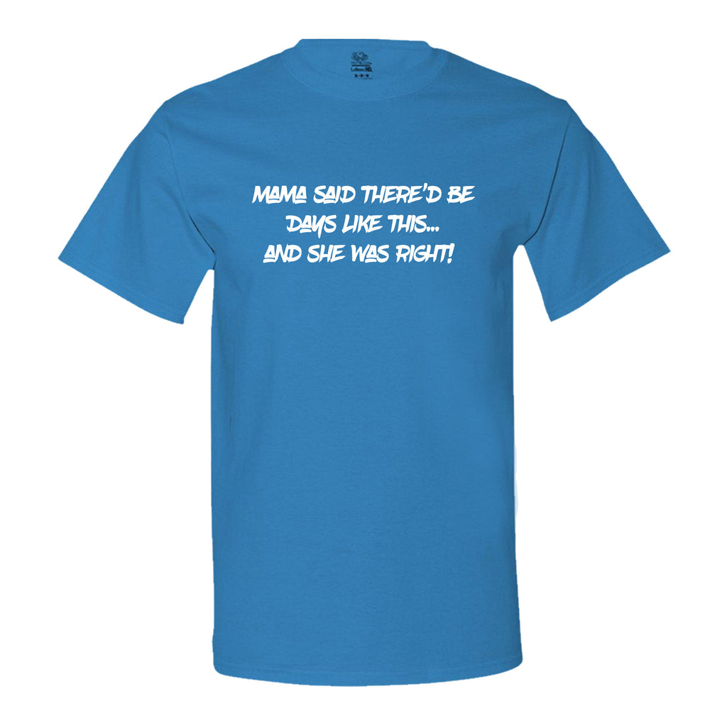 Mama Said There'd Be Days Like This... She Was Right Mens Tee