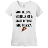 Stop Feeding Me Bulls#!t & Start Feeding Me Pizza Women's T-Shirt