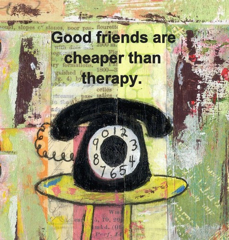 Good friends are cheaper than therapy, plaque
