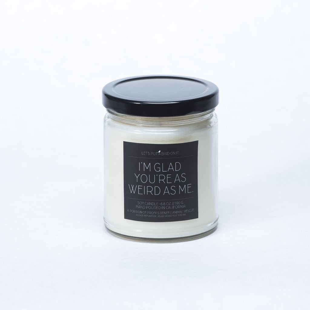 Let's Put A Bird On It - Phrase Collection - I'm Glad You're As Weird As Me // Standard Jar Candle