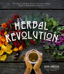 Herbal Revolution book by Kathi Langelier: 65+ Recipes for Teas, Elixirs, Tinctures, Syrups, Foods + Body Products That Heal