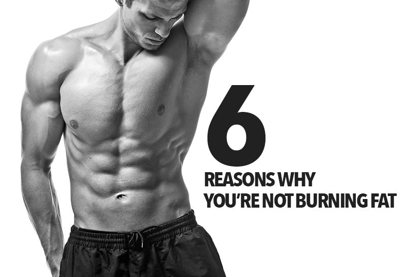 6 REASONS WHY YOU'RE NOT BURNING FAT