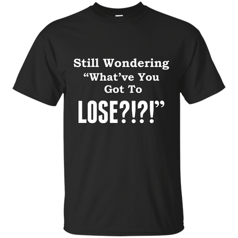 What've You Got To Lose T-Shirt