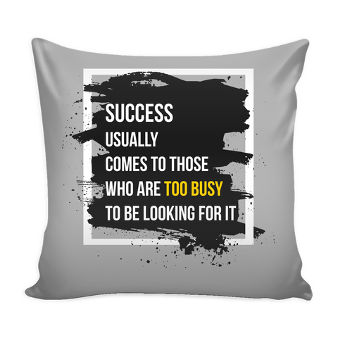 Success Usually Comes To Those Who Are Too Busy To Be Looking For It - 16X16 Pillow Cover