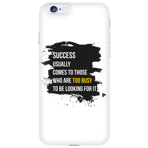 Success Usually Comes To Those Who Are Too Busy To Be Looking For It - White iPhone 6s Case