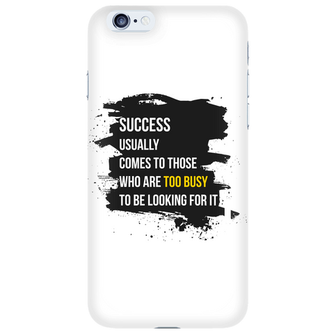 Success Usually Comes To Those Who Are Too Busy To Be Looking For It - White iPhone 6s Plus Case