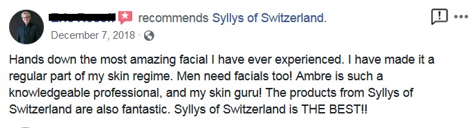 """A Client's Review: """"Hands down the most amazing facial I have ever experienced. I have made it a regular part of my skin regime. Men need facials too Ambre is such a knowledgeable professional, and my skin guru! The products from Syllys of Switzerland are also fantastic. Syllys of Switzerland is THE BEST!!"""""""