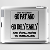 BLR Go Fat and Go Ugly Early, And You'll Never Go Home Along Tablet (horizontal)