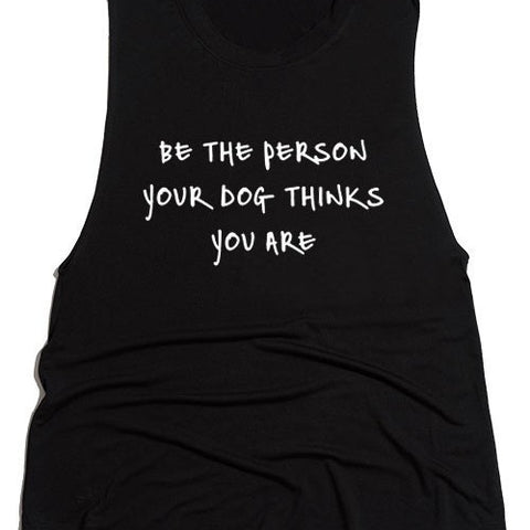"""Be The Person Your Dog Thinks You Are"" Tank"