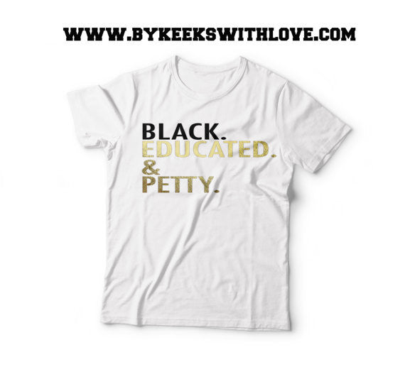 Black, Educated, and Petty Tee - Gold Foil Tshirt