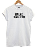 I'm Like 104% Tired T Shirt - Inct Apparel - 6