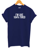 I'm Like 104% Tired T Shirt - Inct Apparel - 2