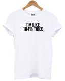 I'm Like 104% Tired T Shirt - Inct Apparel - 1