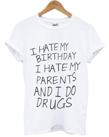 I hate my birthday I hate my parents and I do drugs t shirt - Inct Apparel