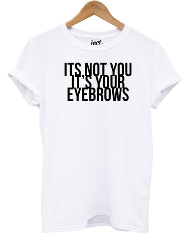 It's Not You it's Your Eyebrows T Shirt - Inct Apparel - 1
