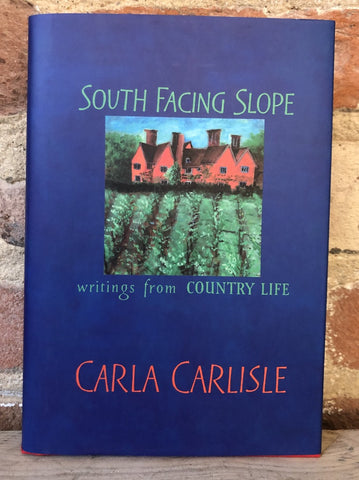 South Facing Slope: Writings from Country Life by Carla Carlisle