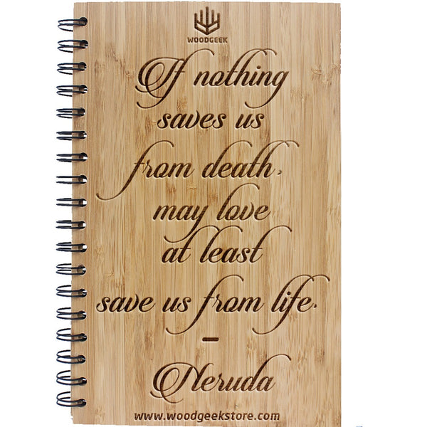 Pablo Neruda - Quotes on Love - If nothing saves us from death may at least love save us from life - Inspirational & Motivational Quotes - Inspirational Notebooks & Journals - Woodgeek Store