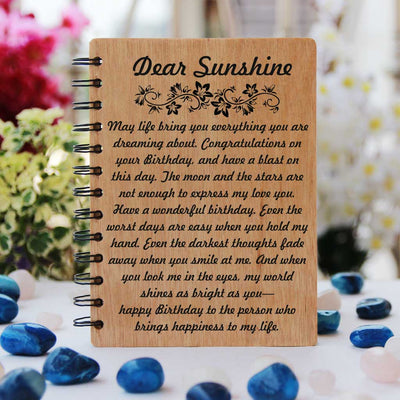 Happy Birthday Sunshine! Love isn't a fairytale or a storybook, and it doesn't always come easy. Love is overcoming obstacles, facing challenges, fighting to be together, holding on and never letting go. It is a short word, easy to spell , difficult to define and impossible to live without. Love is work, but most of all, love is realising that every hour, every minute and every second was worth it because you did it together. Birthday Wishes For Lover Engraved On Wooden Notebook.
