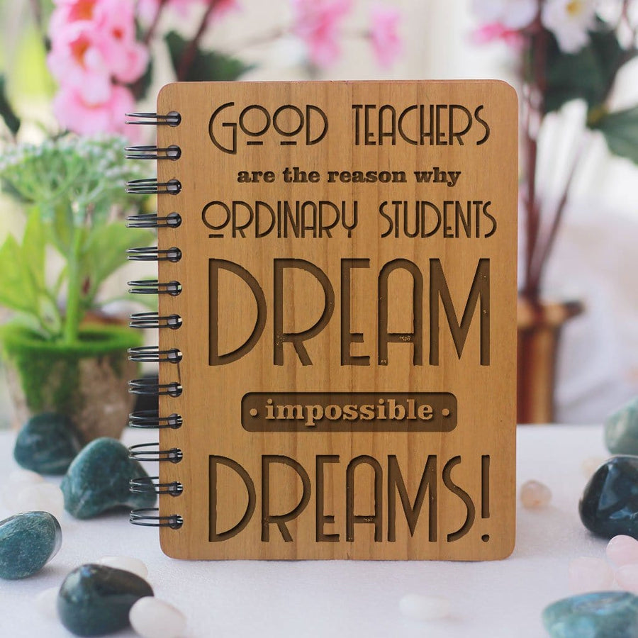 Good teachers are the reason why ordinary students dream impossible dreams Wooden Notebook. This Personalized Notebook Journal Is A Great Gift For Teachers