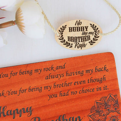 No Buddy Like A Brother Personalized Wooden Rakhi This Personalised Rakhi can be customised with a name. The wooden Rakhi card can be engraved with Raksha Bandhan greetings. Buy Rakhi Online & Send Rakhi Online with Woodgeek Store