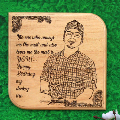 The One Who Annoys Me The Most & Also Loves Me The Most Is YOU. Happy Birthday My Donkey Bro! This Wooden Plaque is a great personalized birthday gift for brother