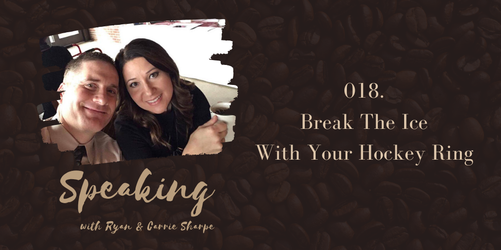018. Break The Ice With Your Hockey Ring | Speaking with Ryan & Carrie Sharpe podcast