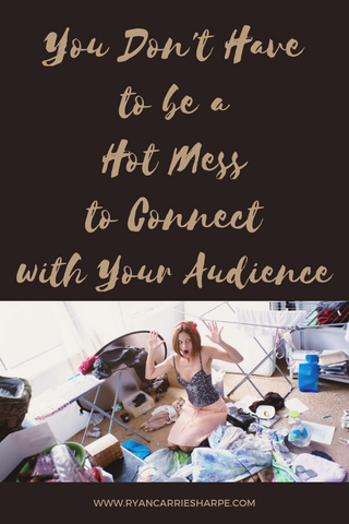 You Don't Have to be a Hot Mess to Connect with Your Audience | Carrie Sharpe