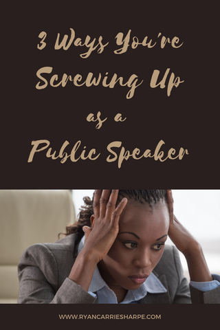 3 Ways You're Screwing Up as a Public Speaker | Carrie Sharpe