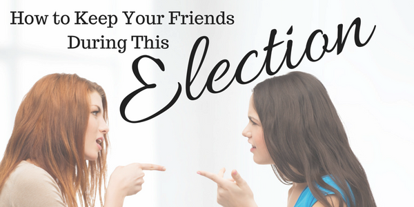 how to keep your friends during this election politics