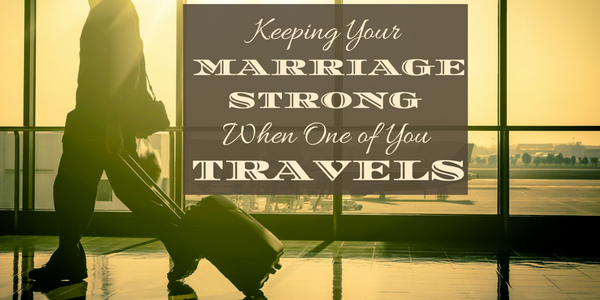 Keeping Your Marriage Strong When One of You Travels