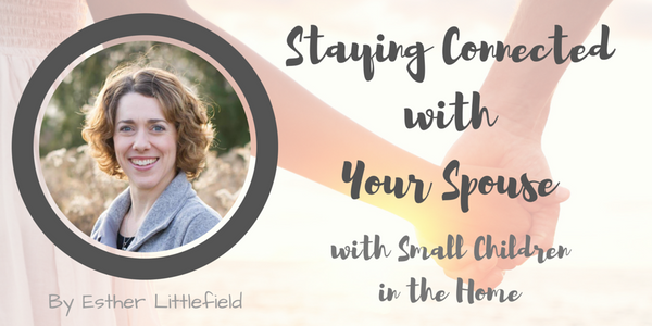 Staying Connected with Your Spouse with Small Children in the Home, by Esther Littlefield
