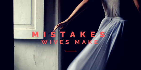 Mistakes Wives Make