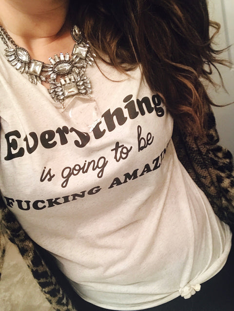 « EVERYTHING IS GOING TO BE F*CKING AMAZING » CREAM, GRAY or BLACK UNISEX TEE