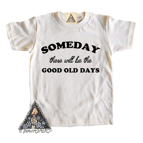 « SOMEDAY THESE WILL BE THE GOOD OLD DAYS » CREAM OR GRAY KIDS TEE