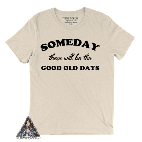 « SOMEDAY THESE WILL BE THE GOOD OLD DAYS » CREAM, GRAY or BLACK UNISEX TEE