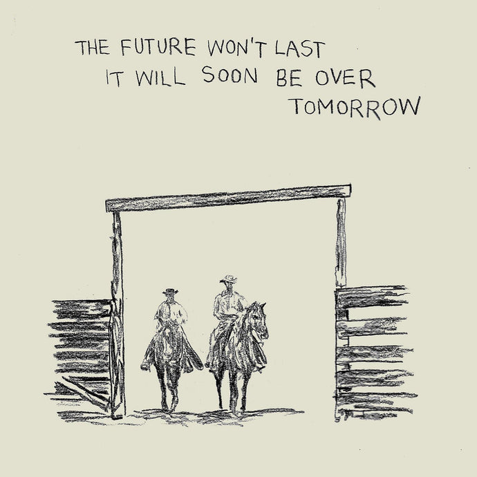 The Future Won't Last It Will Soon Be Over Tomorrow