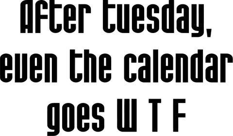 After Tuesday, Even The Calendar Goes W T F Quote   - Vinyl Car Window and Laptop Decal Sticker