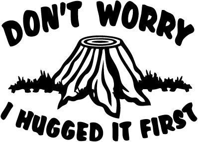 Don't Worry I Hugged It First with Stump Vinyl Car Window Laptop Decal Sticker