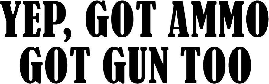 Yep, Got Ammo Got Gun Too Vinyl Car Window Laptop Decal Sticker