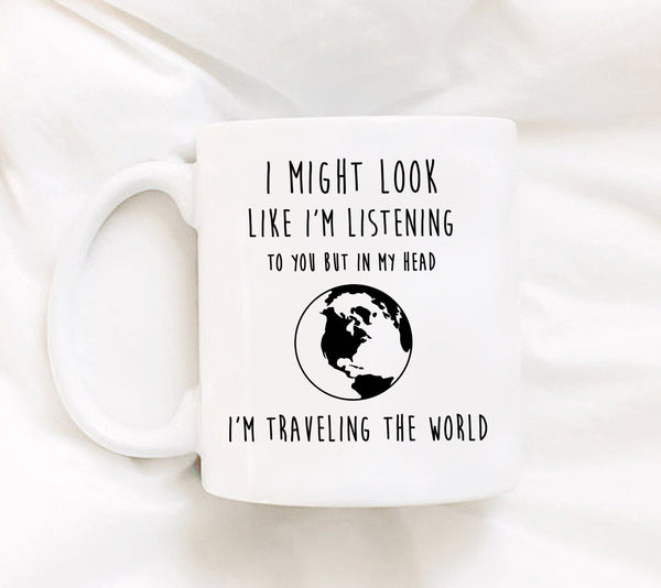Coffee Mug - I Might Look Like I'm Listening To You But In My Head I'm Traveling The World - 11 Oz Mug