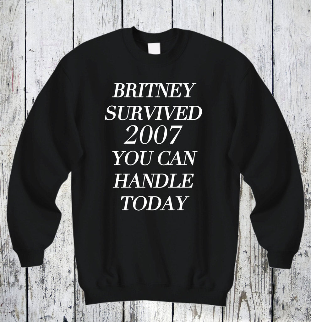 Britney Survived 2007 Sweatshirt Britney Spears Unisex SweatShirt Cotton Shirt Funny Tee Hilarious Shirts Sarcasm Winter Sweatshirt Comfy
