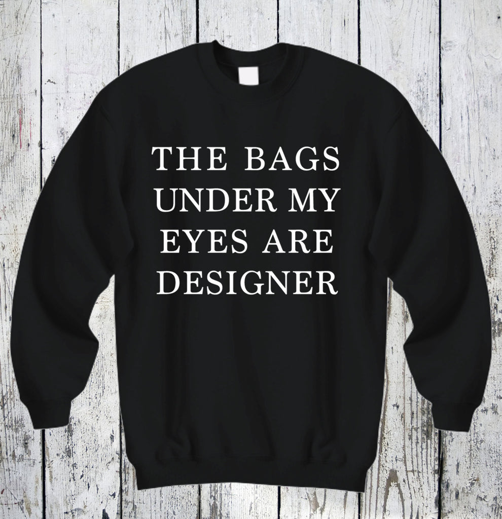 The Bags Under My Eyes Are Designer Sweatshirt Unisex SweatShirt Cotton Shirt Funny Tee Hilarious Shirts Sarcasm Winter Sweatshirt Comfy