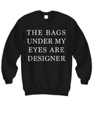 Shirt / Hoodie - The Bags Under My Eyes Are Designer - Black Sweatshirt