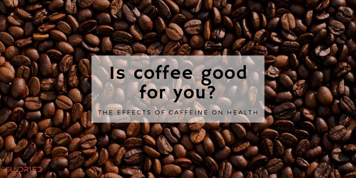 is coffee good for you? the health effects of caffeine Sundried